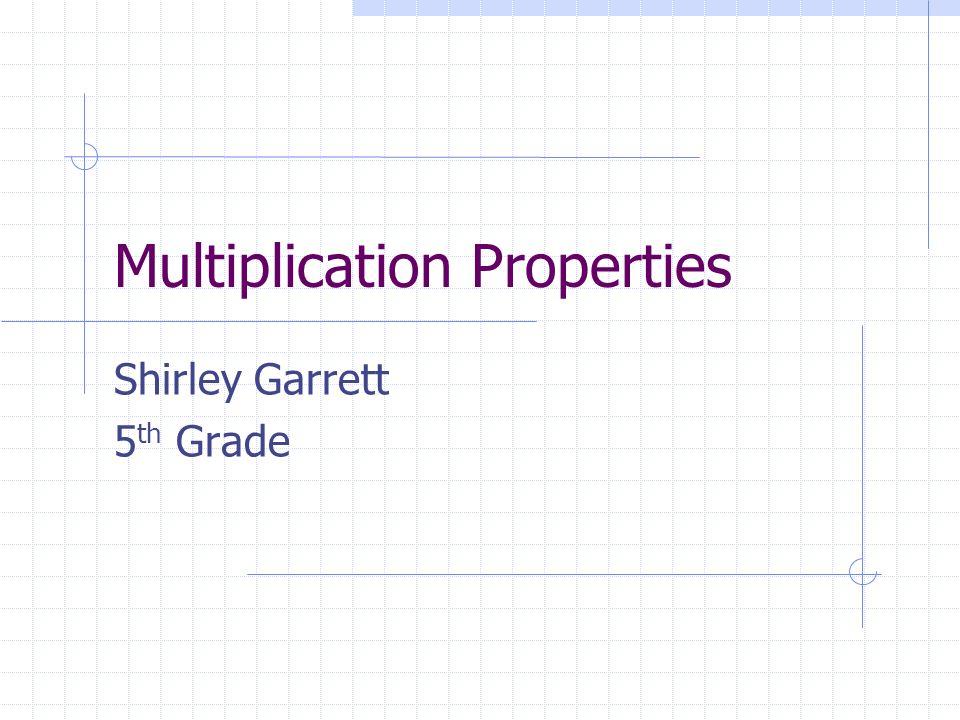 Multiplication Properties Shirley Garrett 5 th Grade