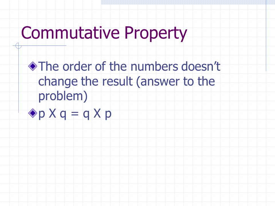 Commutative Property The order of the numbers doesnt change the result (answer to the problem) p X q = q X p