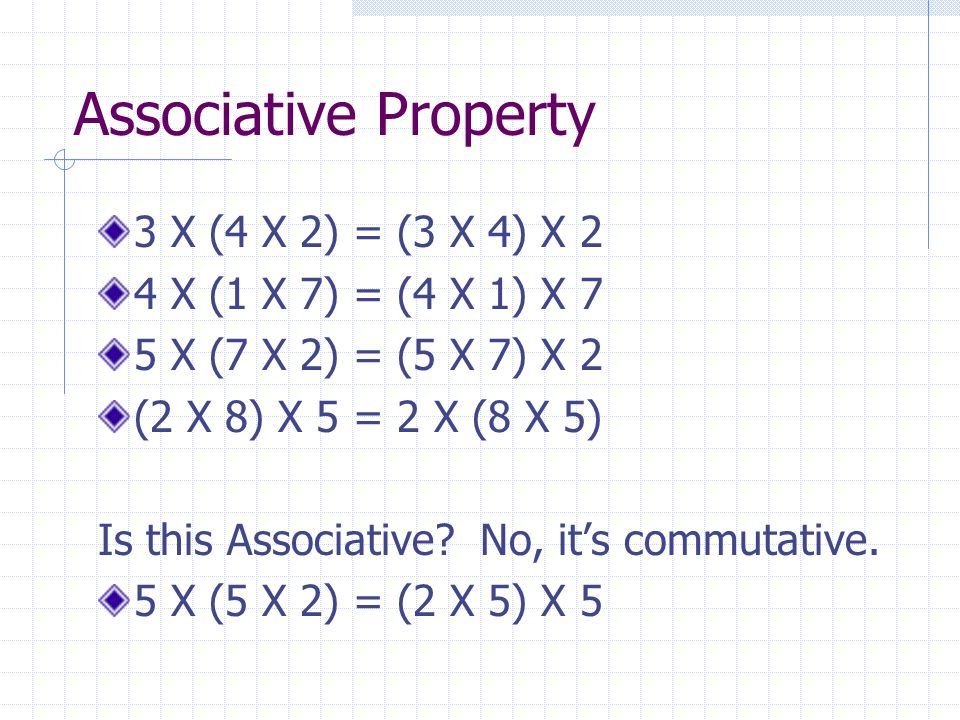 Associative Property 3 X (4 X 2) = (3 X 4) X 2 4 X (1 X 7) = (4 X 1) X 7 5 X (7 X 2) = (5 X 7) X 2 (2 X 8) X 5 = 2 X (8 X 5) Is this Associative.
