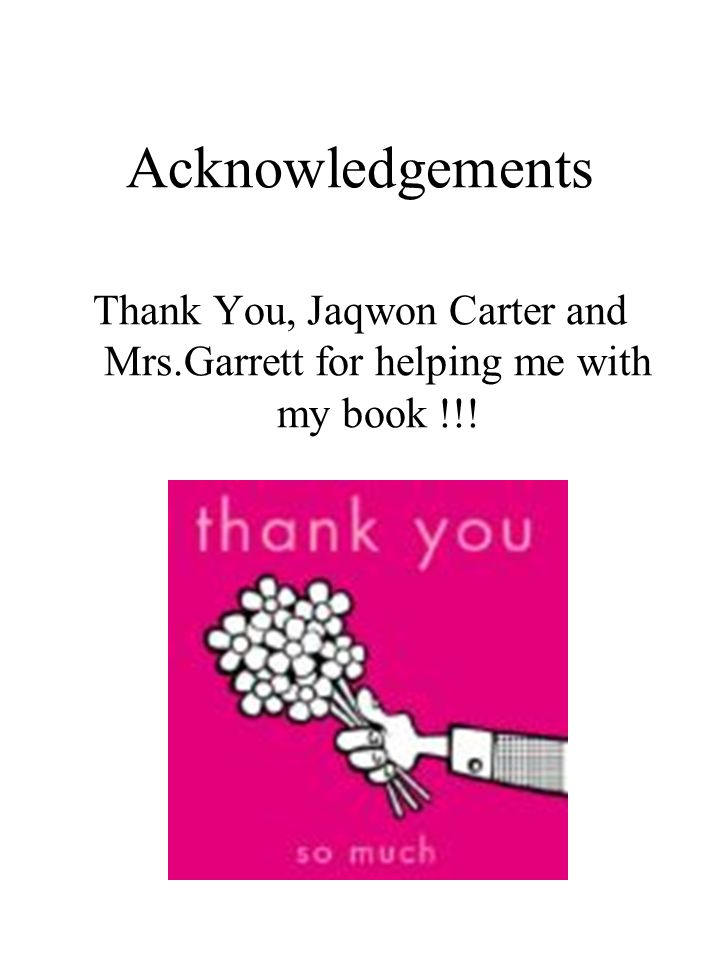 Acknowledgements Thank You, Jaqwon Carter and Mrs.Garrett for helping me with my book !!!