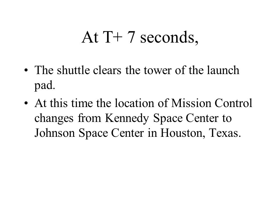 At T+ 7 seconds, The shuttle clears the tower of the launch pad. At this time the location of Mission Control changes from Kennedy Space Center to Joh