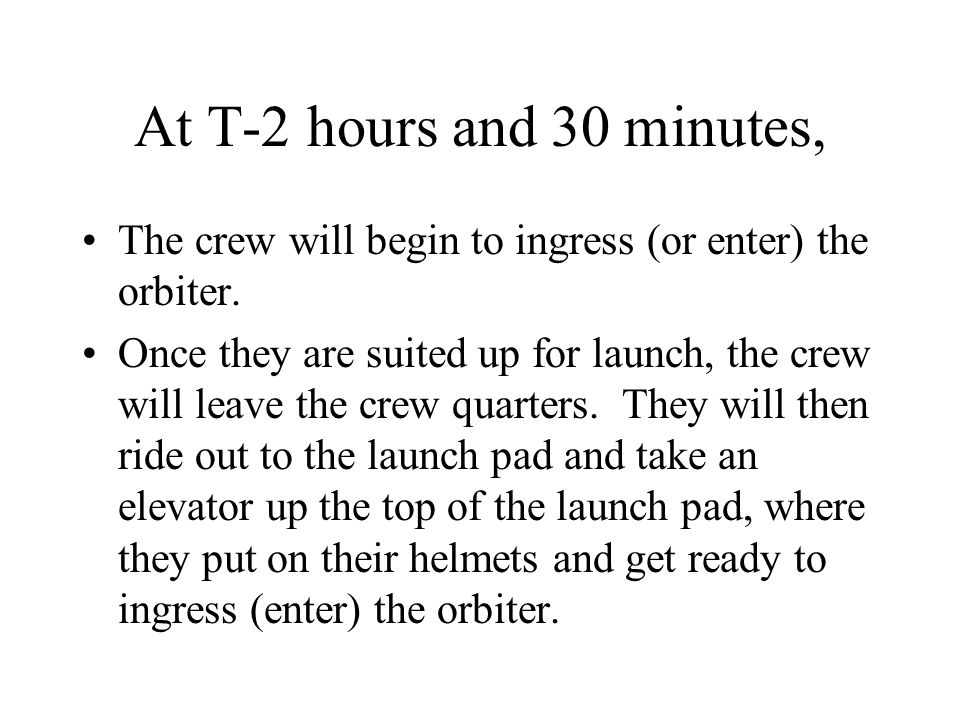 At T-2 hours and 30 minutes, The crew will begin to ingress (or enter) the orbiter. Once they are suited up for launch, the crew will leave the crew q