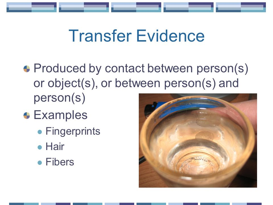 Transfer Evidence Produced by contact between person(s) or object(s), or between person(s) and person(s) Examples Fingerprints Hair Fibers