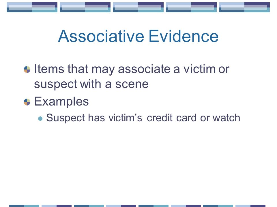 Associative Evidence Items that may associate a victim or suspect with a scene Examples Suspect has victims credit card or watch