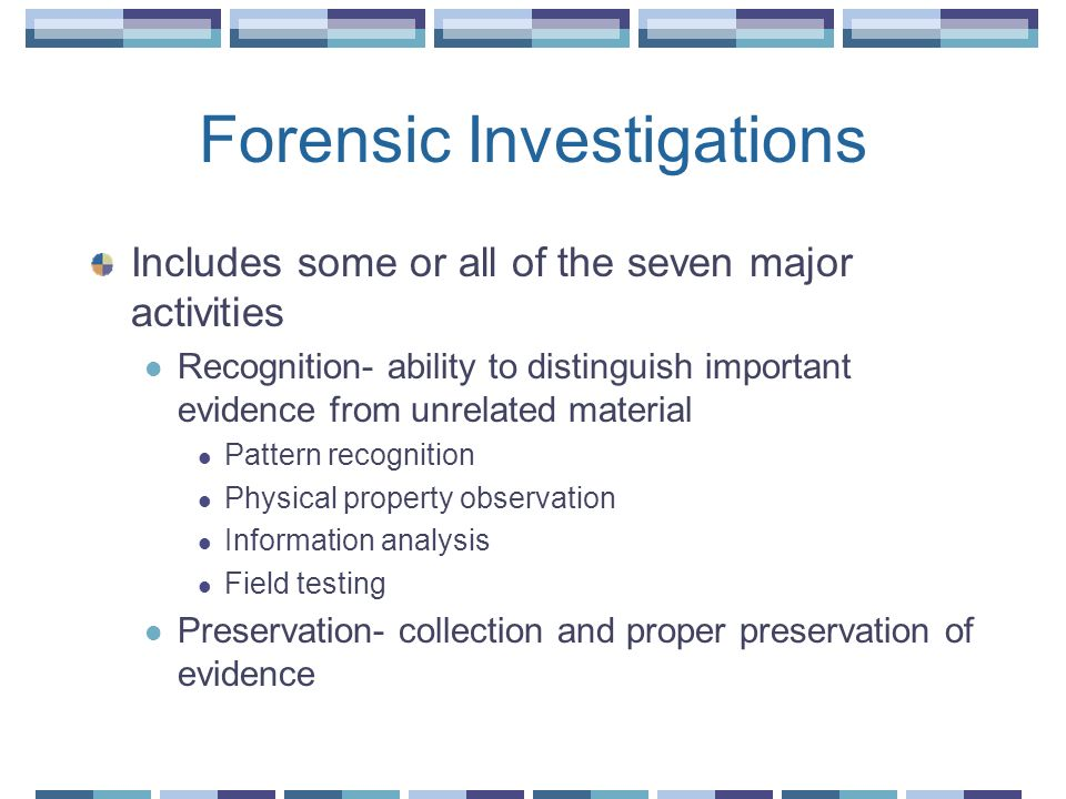 Forensic Investigations Includes some or all of the seven major activities Recognition- ability to distinguish important evidence from unrelated mater