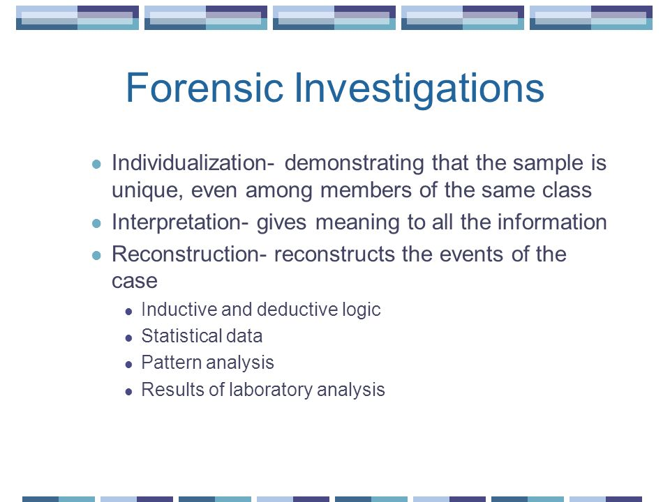 Forensic Investigations Individualization- demonstrating that the sample is unique, even among members of the same class Interpretation- gives meaning