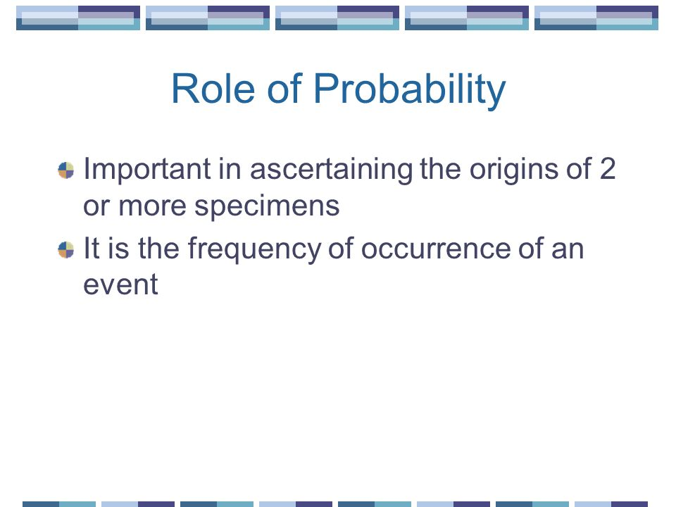 Role of Probability Important in ascertaining the origins of 2 or more specimens It is the frequency of occurrence of an event