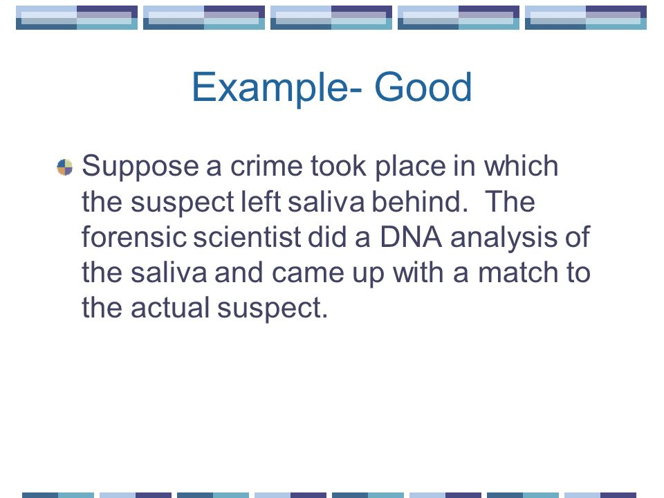 Example- Good Suppose a crime took place in which the suspect left saliva behind. The forensic scientist did a DNA analysis of the saliva and came up