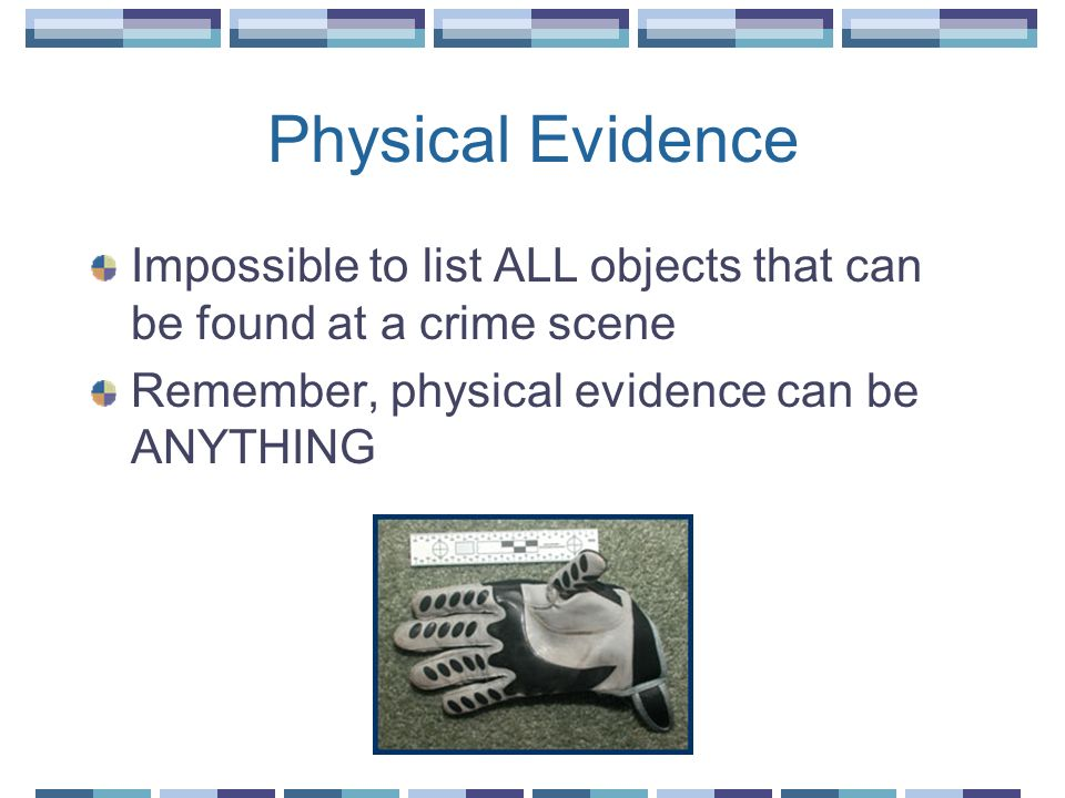 Physical Evidence Impossible to list ALL objects that can be found at a crime scene Remember, physical evidence can be ANYTHING