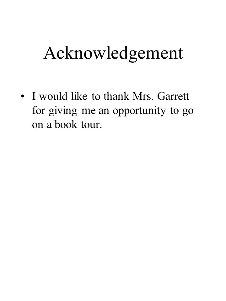 Acknowledgement I would like to thank Mrs. Garrett for giving me an opportunity to go on a book tour.
