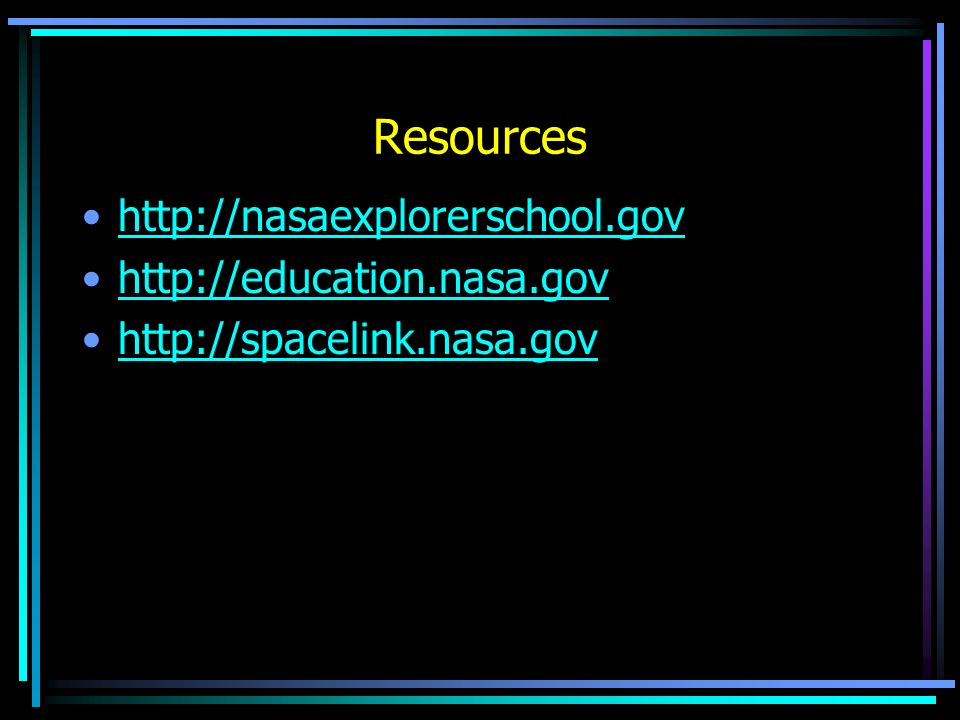 Resources http://nasaexplorerschool.gov http://education.nasa.gov http://spacelink.nasa.gov