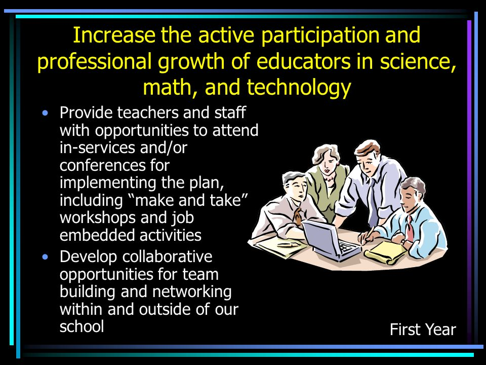 Increase the active participation and professional growth of educators in science, math, and technology Provide teachers and staff with opportunities