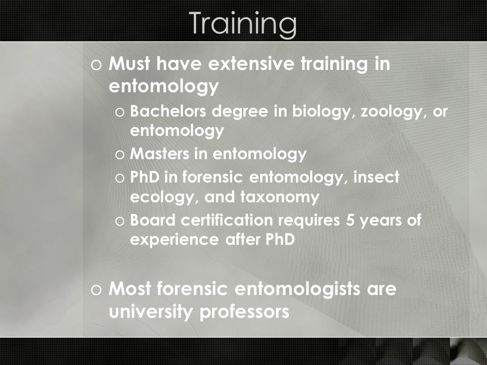 Training o Must have extensive training in entomology o Bachelors degree in biology, zoology, or entomology o Masters in entomology o PhD in forensic