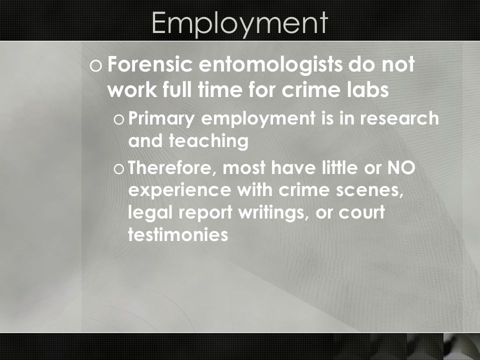 Employment o Forensic entomologists do not work full time for crime labs o Primary employment is in research and teaching o Therefore, most have littl