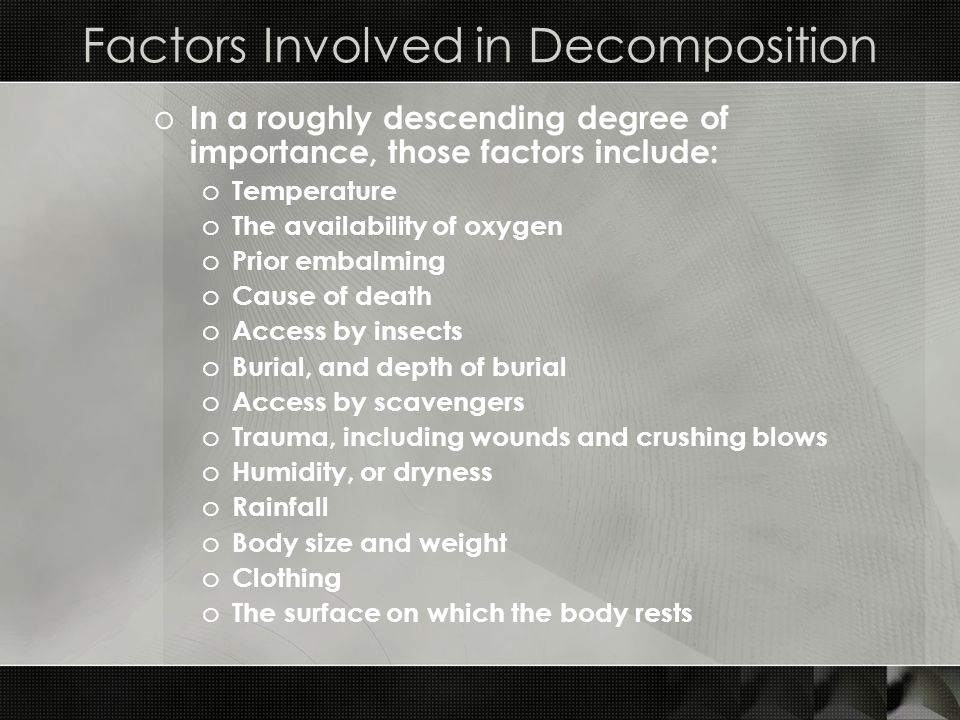 Factors Involved in Decomposition o In a roughly descending degree of importance, those factors include: o Temperature o The availability of oxygen o