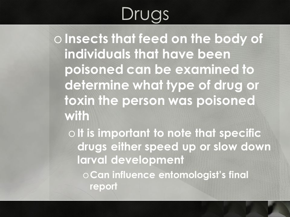 Drugs o Insects that feed on the body of individuals that have been poisoned can be examined to determine what type of drug or toxin the person was po