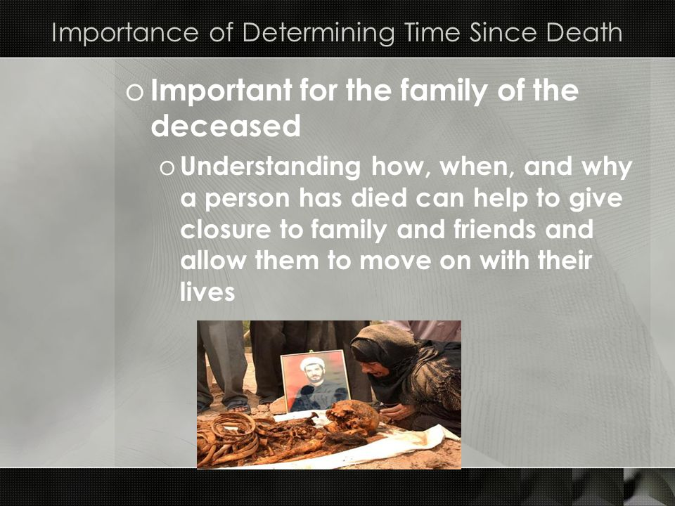 Importance of Determining Time Since Death o Important for the family of the deceased o Understanding how, when, and why a person has died can help to