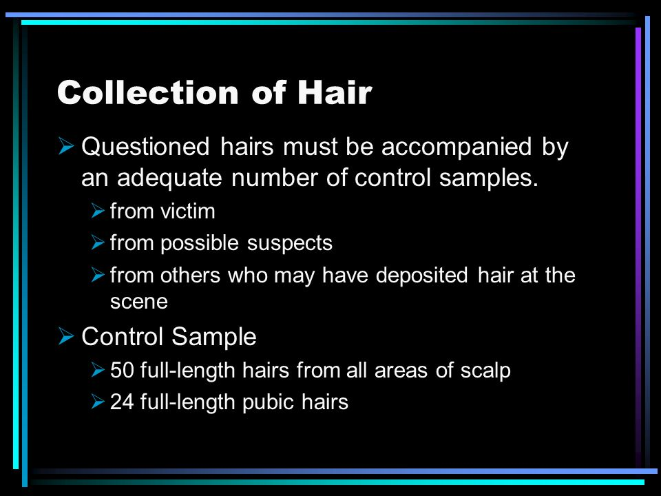 Collection of Hair Questioned hairs must be accompanied by an adequate number of control samples. from victim from possible suspects from others who m