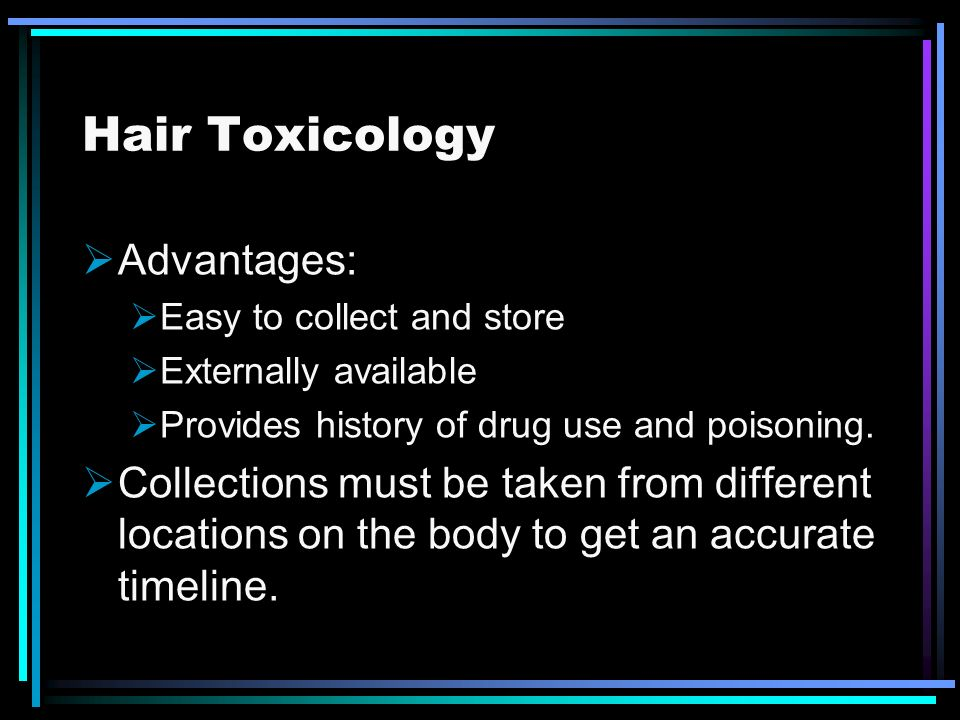 Hair Toxicology Advantages: Easy to collect and store Externally available Provides history of drug use and poisoning. Collections must be taken from