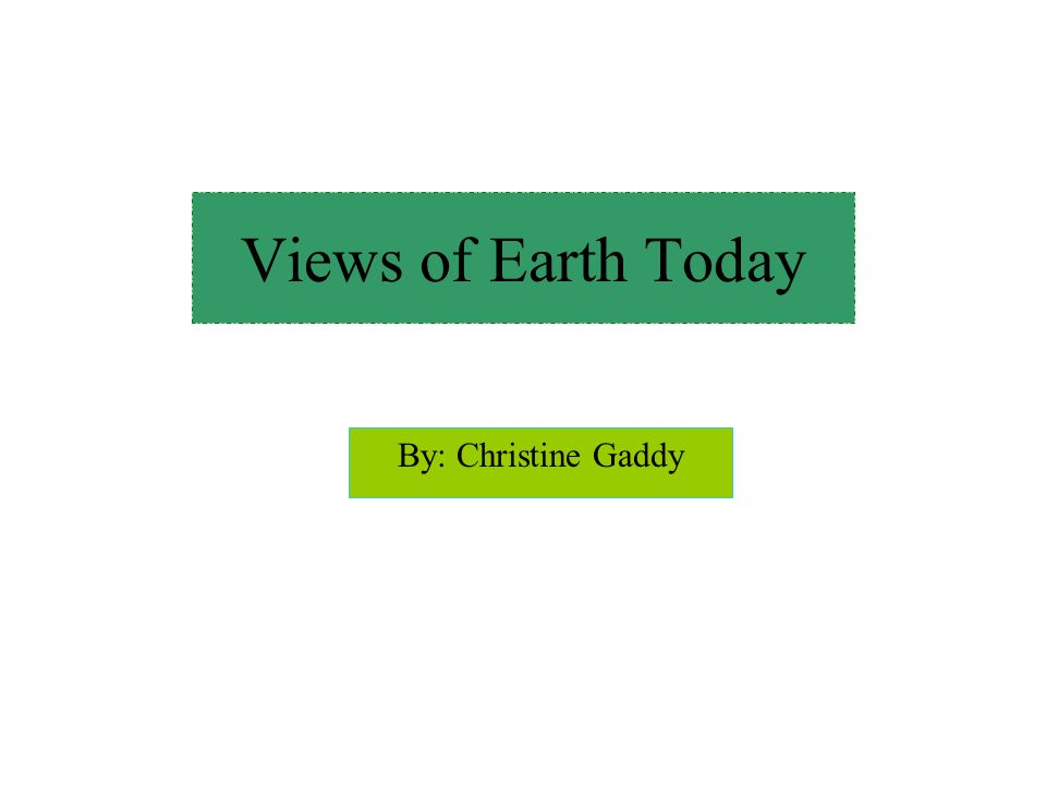 By: Christine Gaddy Views of Earth Today