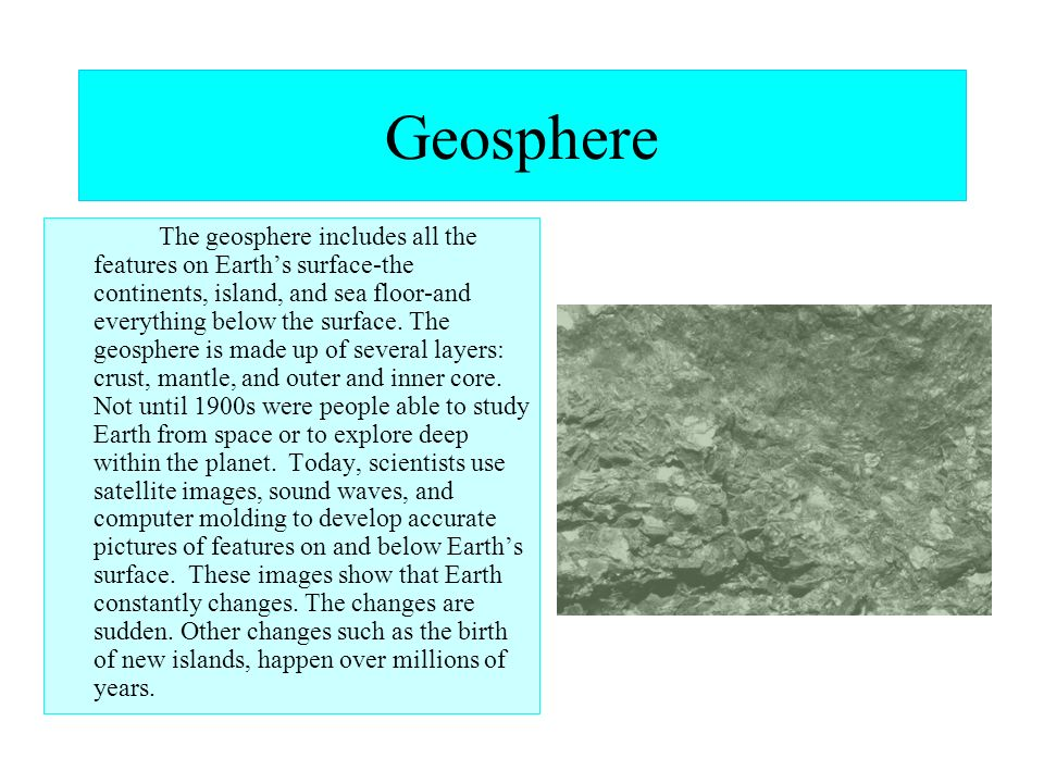 Geosphere The geosphere includes all the features on Earths surface-the continents, island, and sea floor-and everything below the surface. The geosph