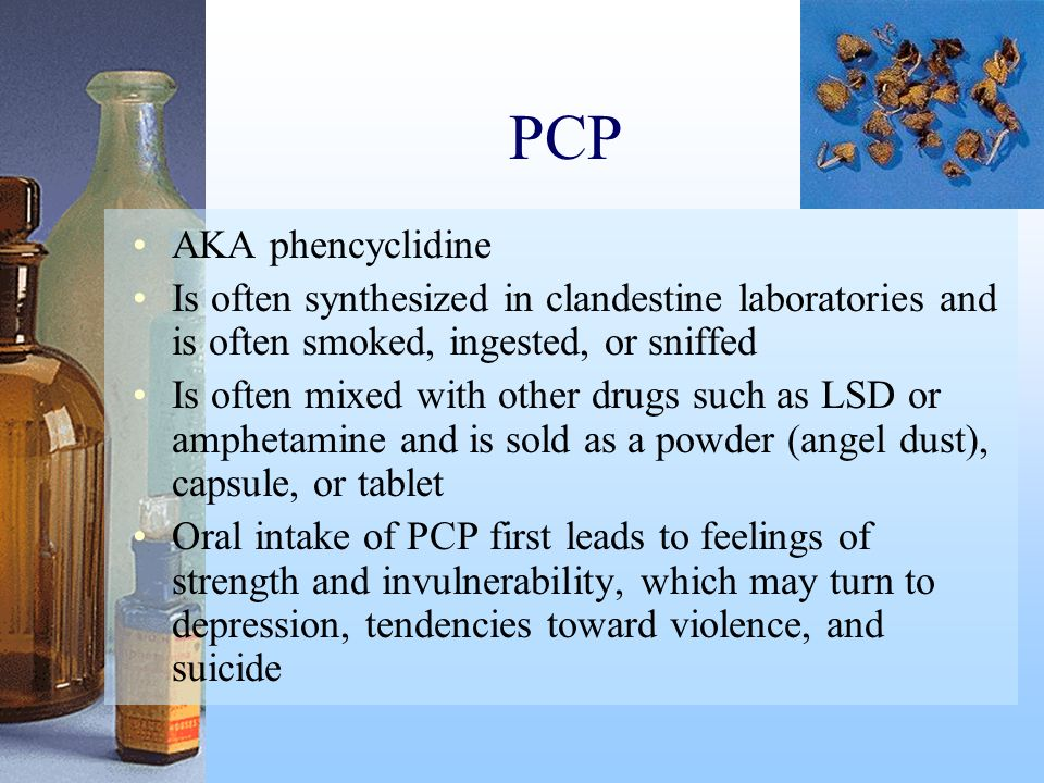 PCP AKA phencyclidine Is often synthesized in clandestine laboratories and is often smoked, ingested, or sniffed Is often mixed with other drugs such