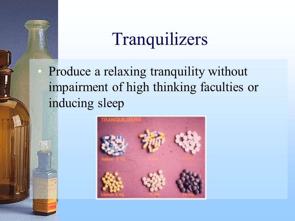 Tranquilizers Produce a relaxing tranquility without impairment of high thinking faculties or inducing sleep