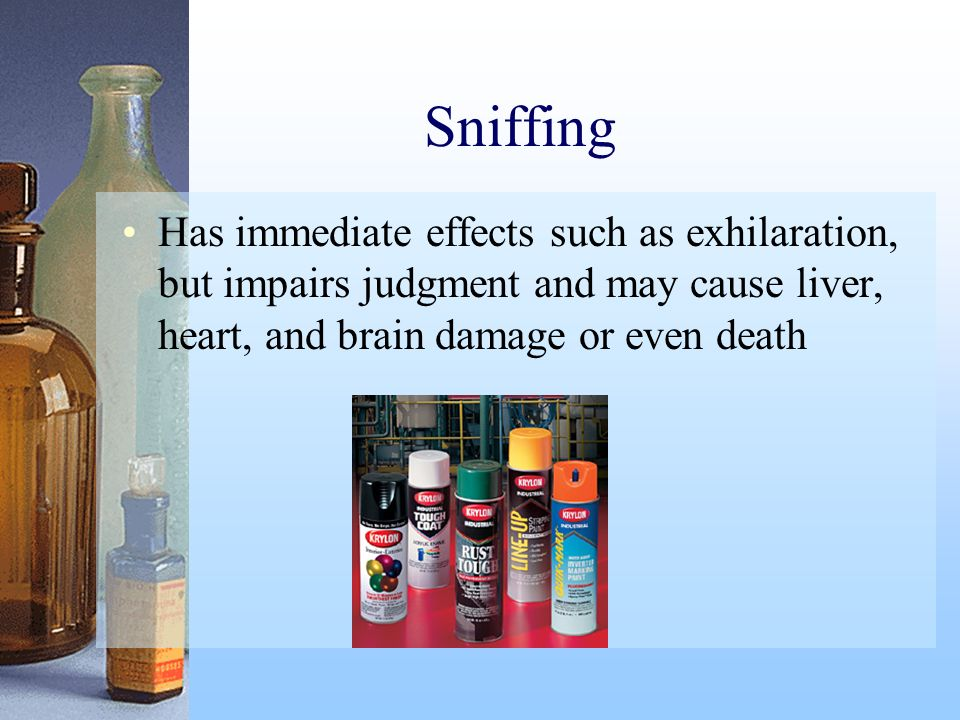 Sniffing Has immediate effects such as exhilaration, but impairs judgment and may cause liver, heart, and brain damage or even death