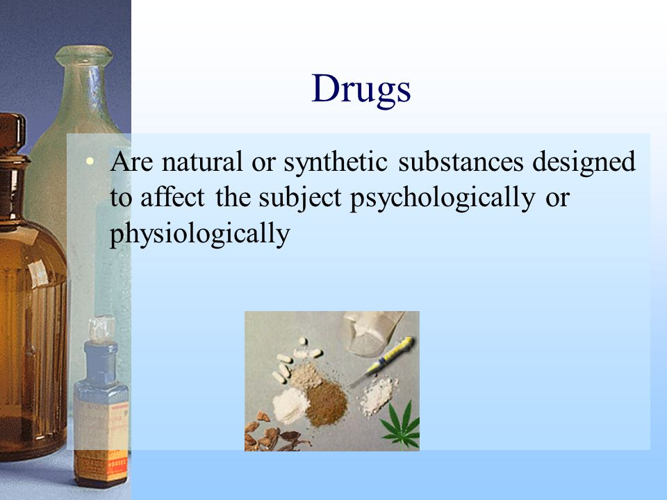 Drugs Are natural or synthetic substances designed to affect the subject psychologically or physiologically