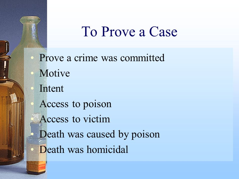 To Prove a Case Prove a crime was committed Motive Intent Access to poison Access to victim Death was caused by poison Death was homicidal
