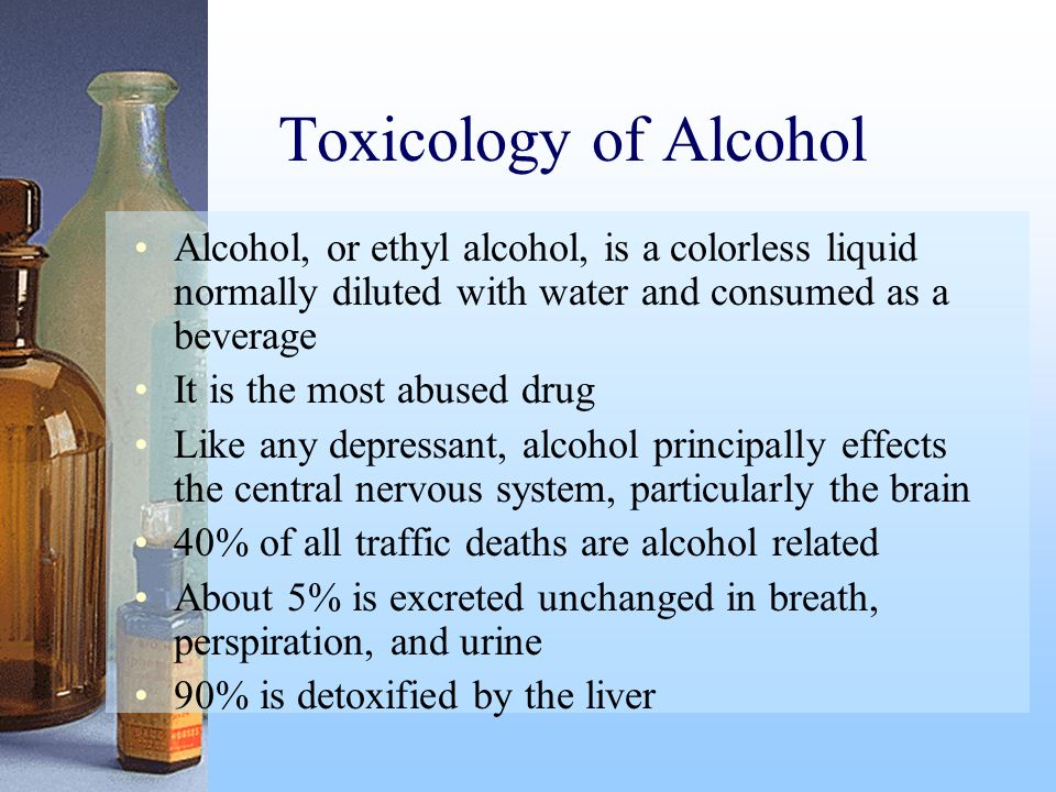 Toxicology of Alcohol Alcohol, or ethyl alcohol, is a colorless liquid normally diluted with water and consumed as a beverage It is the most abused dr