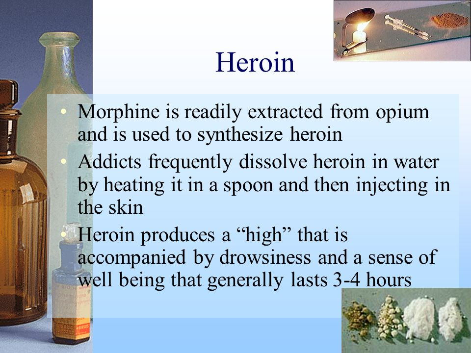 Heroin Morphine is readily extracted from opium and is used to synthesize heroin Addicts frequently dissolve heroin in water by heating it in a spoon