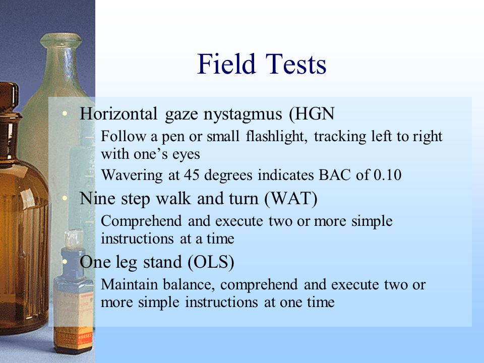 Field Tests Horizontal gaze nystagmus (HGN –Follow a pen or small flashlight, tracking left to right with ones eyes –Wavering at 45 degrees indicates