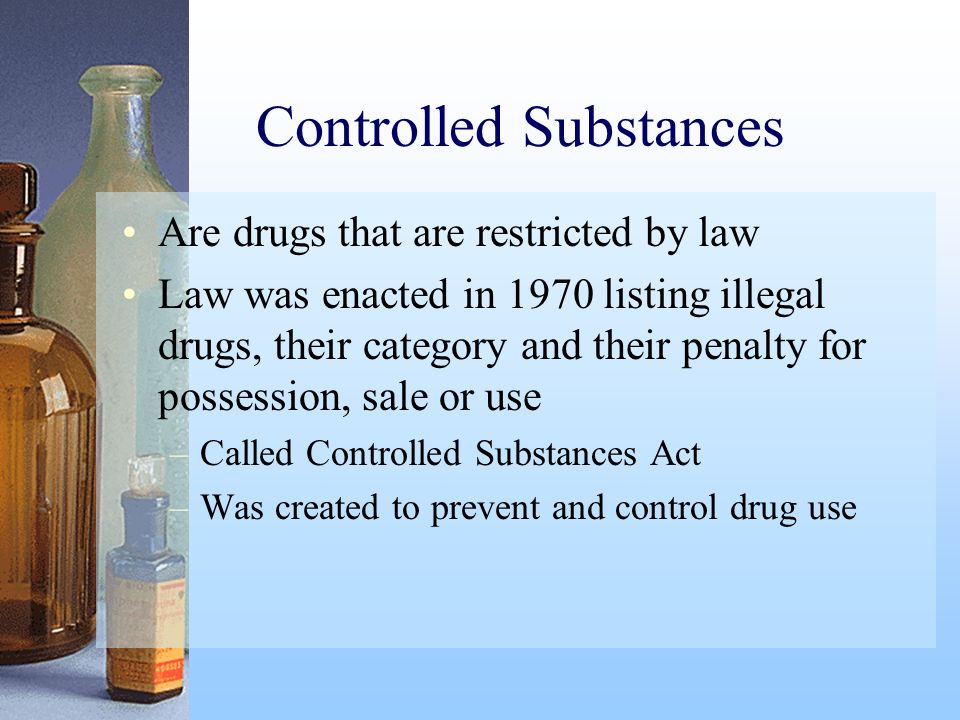 Controlled Substances Are drugs that are restricted by law Law was enacted in 1970 listing illegal drugs, their category and their penalty for possess