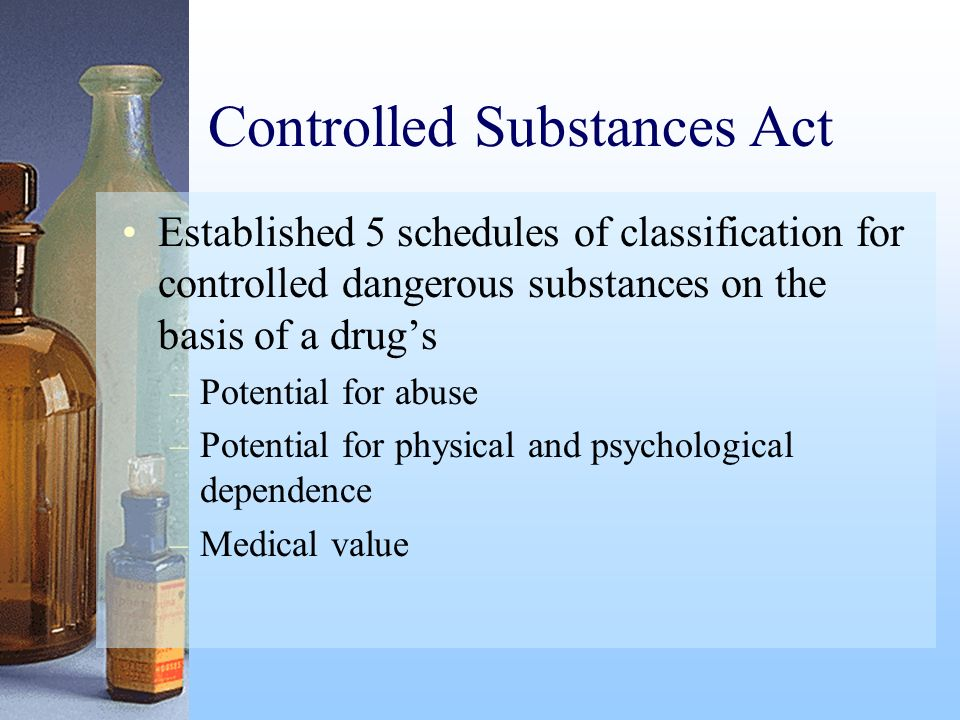 Controlled Substances Act Established 5 schedules of classification for controlled dangerous substances on the basis of a drugs –Potential for abuse –