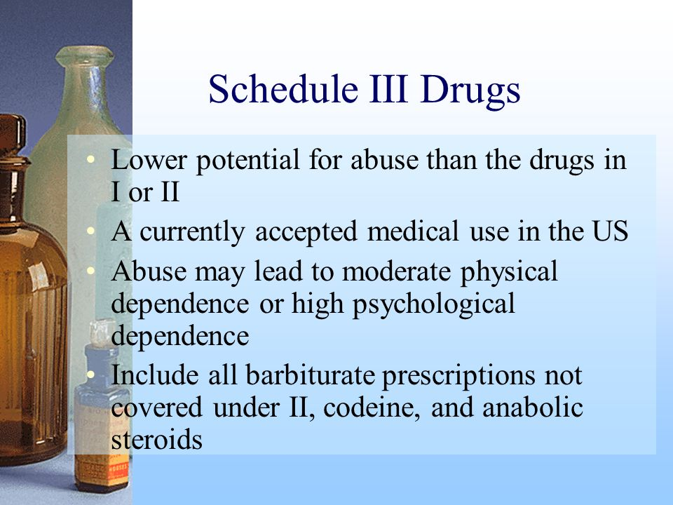 Schedule III Drugs Lower potential for abuse than the drugs in I or II A currently accepted medical use in the US Abuse may lead to moderate physical