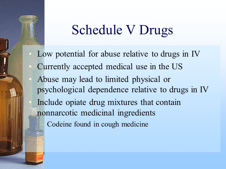 Schedule V Drugs Low potential for abuse relative to drugs in IV Currently accepted medical use in the US Abuse may lead to limited physical or psycho