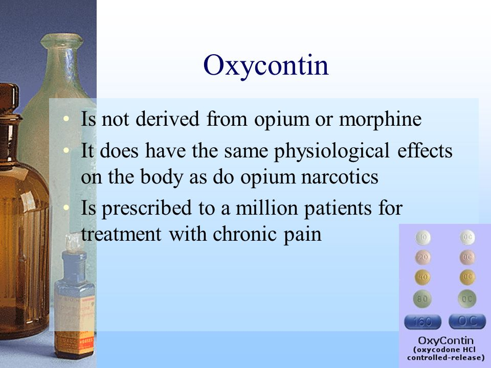 Oxycontin Is not derived from opium or morphine It does have the same physiological effects on the body as do opium narcotics Is prescribed to a milli