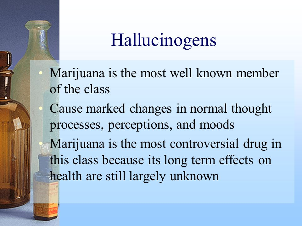 Hallucinogens Marijuana is the most well known member of the class Cause marked changes in normal thought processes, perceptions, and moods Marijuana