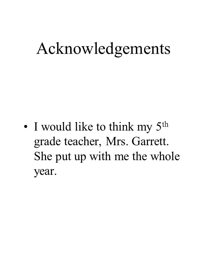 Acknowledgements I would like to think my 5 th grade teacher, Mrs.