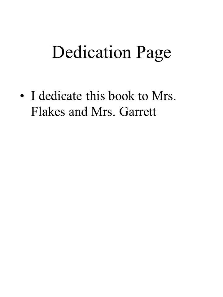 Dedication Page I dedicate this book to Mrs. Flakes and Mrs. Garrett
