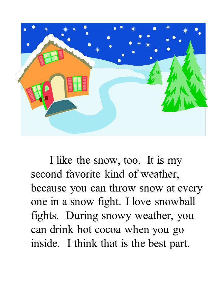 I like the snow, too. It is my second favorite kind of weather, because you can throw snow at every one in a snow fight. I love snowball fights. Durin