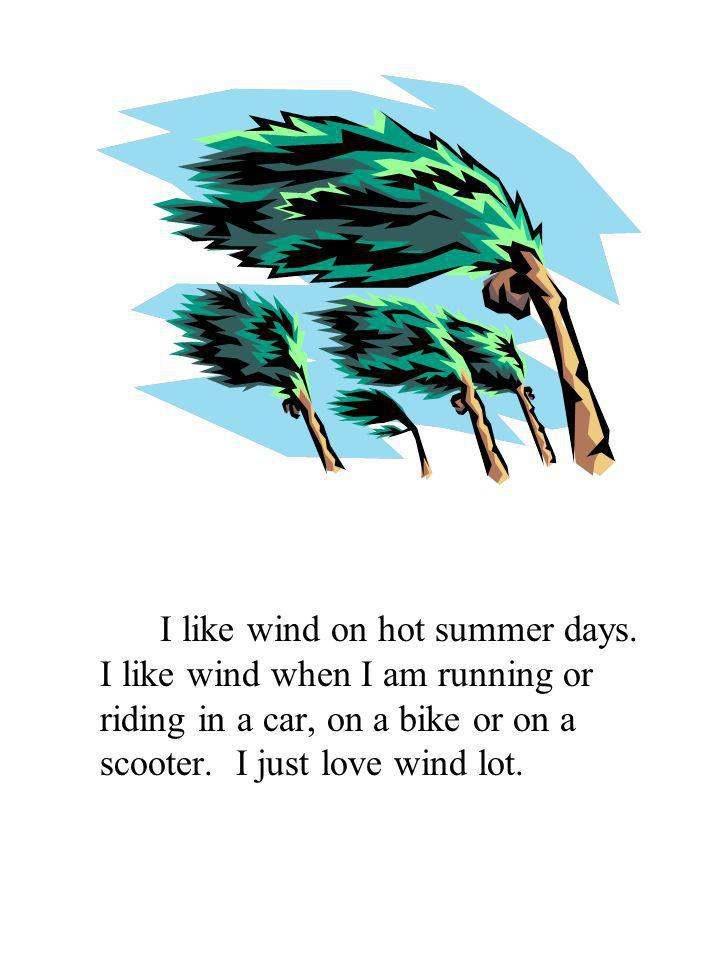 I like wind on hot summer days. I like wind when I am running or riding in a car, on a bike or on a scooter. I just love wind lot.