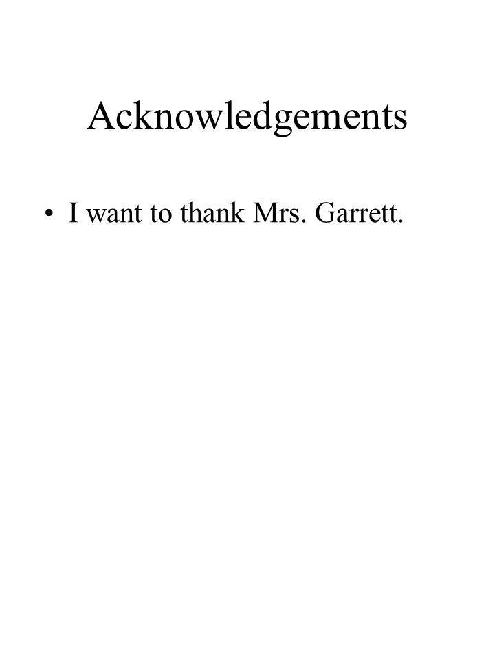Acknowledgements I want to thank Mrs. Garrett.