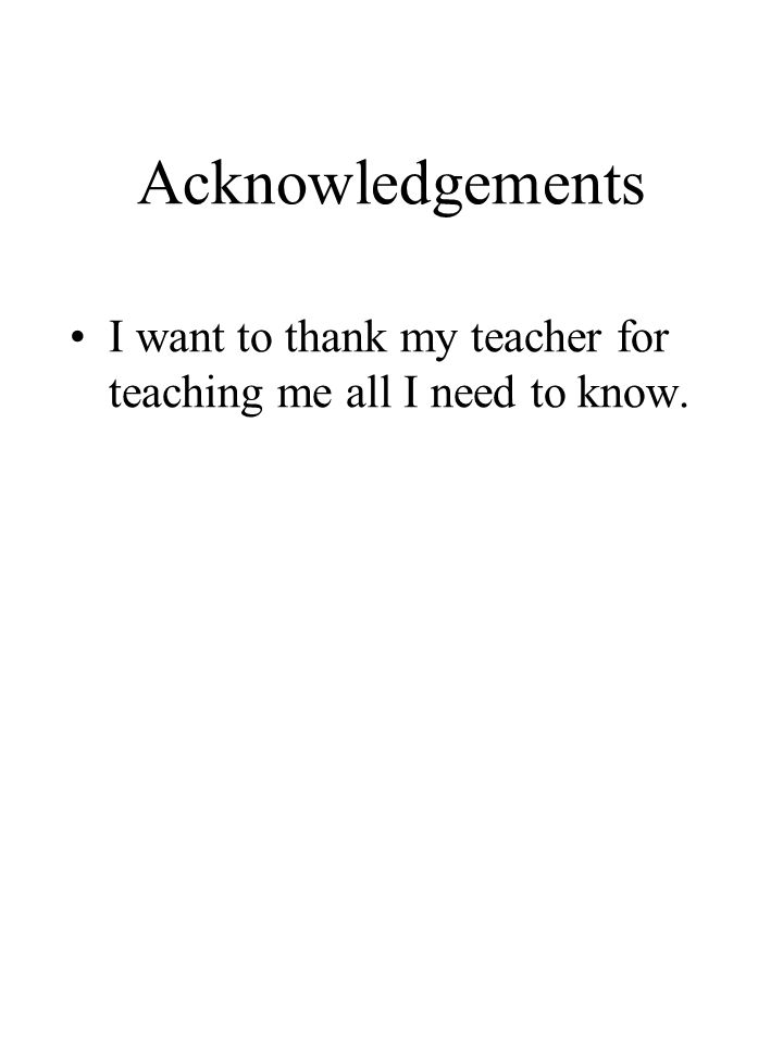 Acknowledgements I want to thank my teacher for teaching me all I need to know.