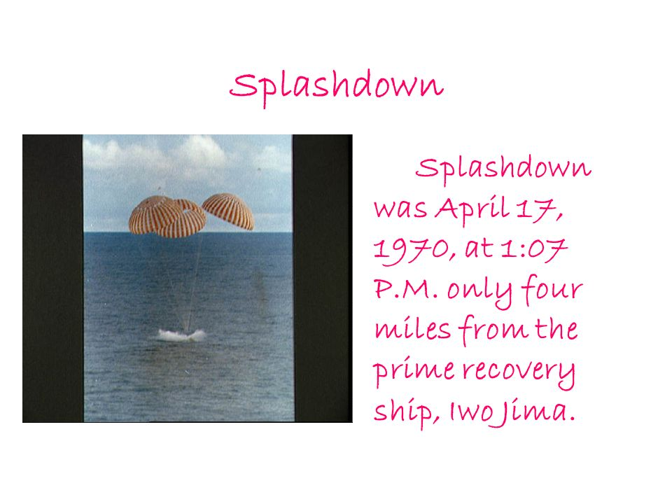 Splashdown Splashdown was April 17, 1970, at 1:07 P.M. only four miles from the prime recovery ship, Iwo Jima.