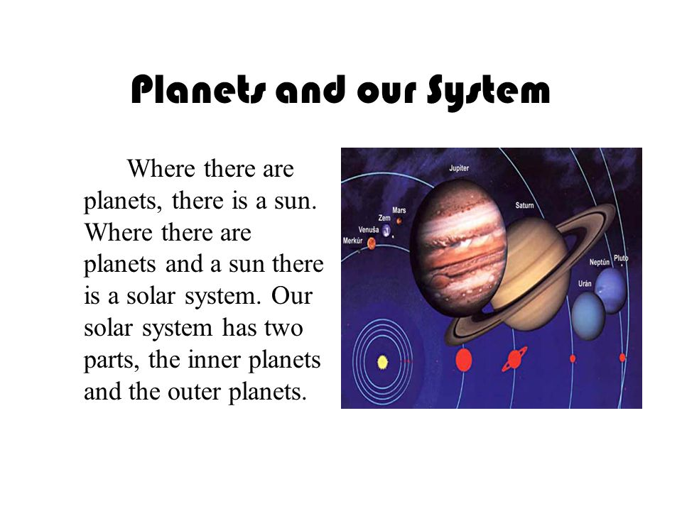 Planets and our System Where there are planets, there is a sun.