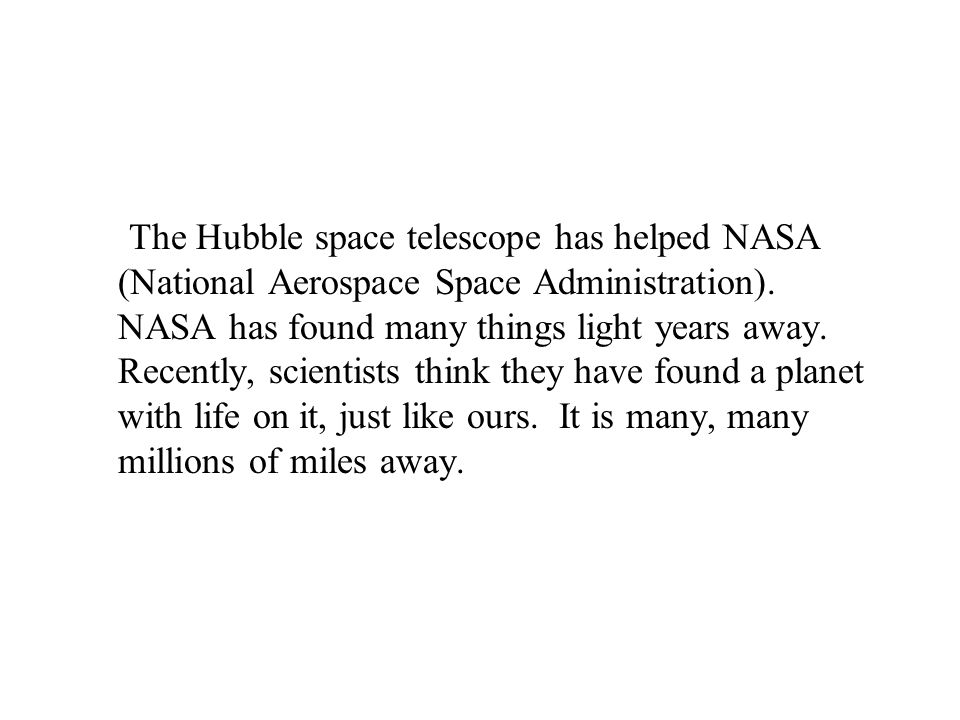 The Hubble space telescope has helped NASA (National Aerospace Space Administration).