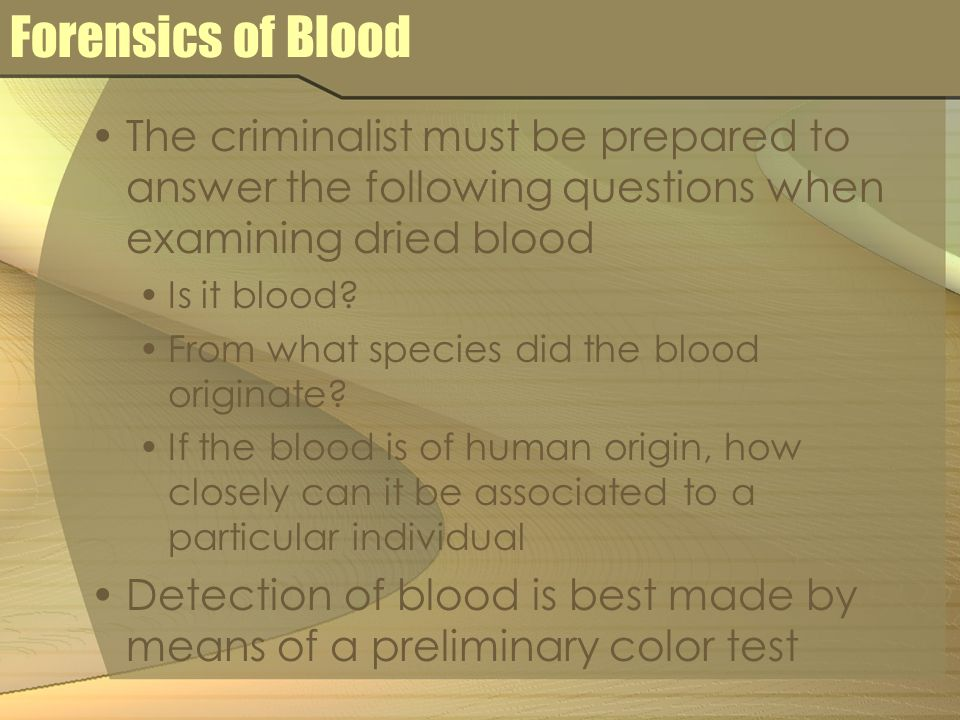 Forensics of Blood The criminalist must be prepared to answer the following questions when examining dried blood Is it blood? From what species did th
