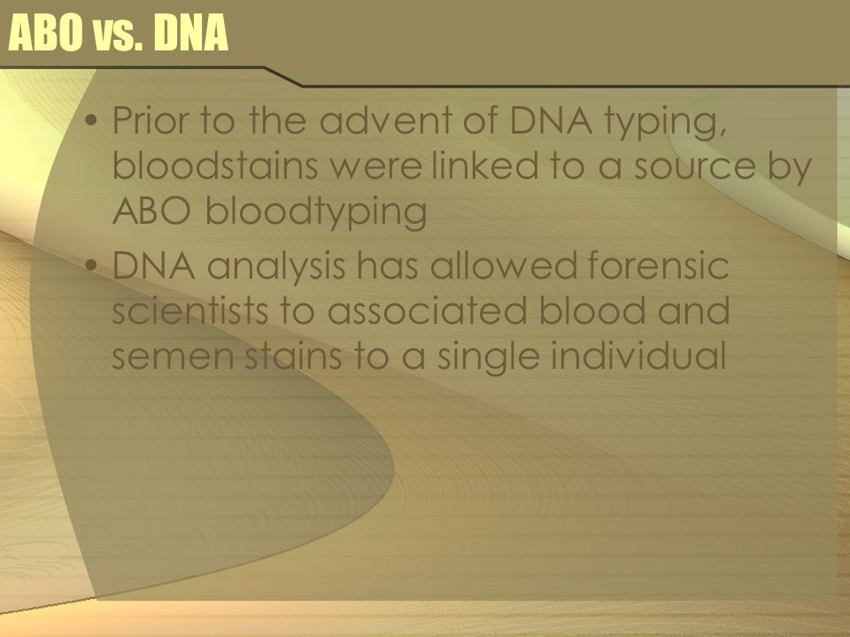 ABO vs. DNA Prior to the advent of DNA typing, bloodstains were linked to a source by ABO bloodtyping DNA analysis has allowed forensic scientists to